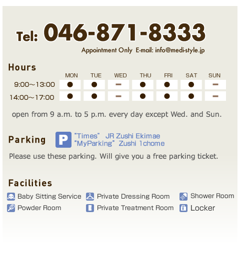 Hours,open from 9 a.m. to 5 p.m. every day except Wed. and Sun. Parking,Please use these parking. Will give you a free parking ticket.Facilities,Baby Sitting Service,Private Dressing Room,Shower Room,Powder Room,Private Treatment Room,Locker